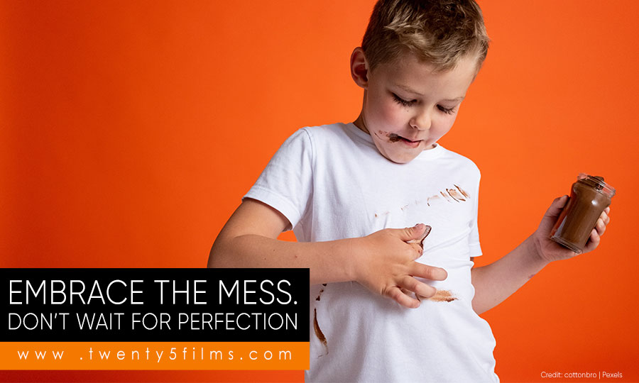 Embrace the mess. Don't wait for perfection